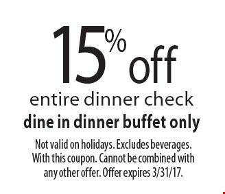 15% off entire dinner check dine in dinner buffet only. Not valid on holidays. Excludes beverages. With this coupon. Cannot be combined with any other offer. Offer expires 3/31/17.