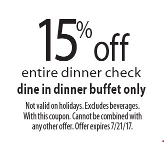 15% off entire dinner check. Dine in dinner buffet only. Not valid on holidays. Excludes beverages. With this coupon. Cannot be combined with any other offer. Offer expires 7/21/17.