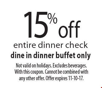 15% off entire dinner check dine in dinner buffet only. Not valid on holidays. Excludes beverages. With this coupon. Cannot be combined with any other offer. Offer expires 11-10-17.