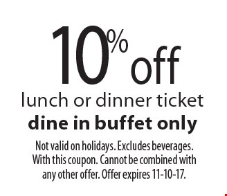 10% off lunch or dinner ticket dine in buffet only. Not valid on holidays. Excludes beverages. With this coupon. Cannot be combined with any other offer. Offer expires 11-10-17.