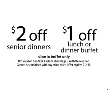 $2 off senior dinners OR $1 off lunch or dinner buffet. Dine in buffet only. Not valid on holidays. Excludes beverages. With this coupon. Cannot be combined with any other offer. Offer expires 2-2-18.