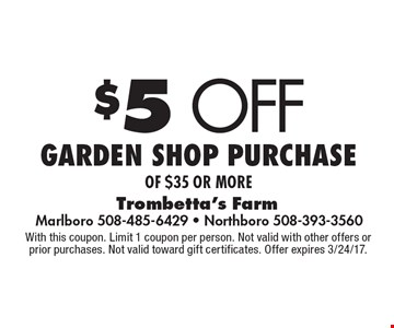 $5 off Garden shop purchase of $35 or more. With this coupon. Limit 1 coupon per person. Not valid with other offers or prior purchases. Not valid toward gift certificates. Offer expires 3/24/17.