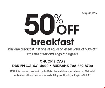 50% off breakfast buy one breakfast, get one of equal or lesser value at 50% off. Excludes steak and eggs & beignets. With this coupon. Not valid on buffets. Not valid on special events. Not valid with other offers, coupons or on holidays or Sundays. Expires 9-1-17.