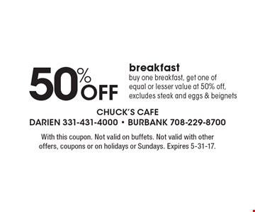 50%Off breakfast. Buy one breakfast, get one of equal or lesser value at 50% off, excludes steak and eggs & beignets. With this coupon. Not valid on buffets. Not valid with other offers, coupons or on holidays or Sundays. Expires 5-31-17.