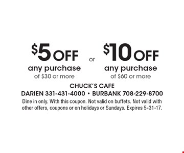 $5 Off any purchase of $30 or more. $10 Off any purchase of $60 or more.  Dine in only. With this coupon. Not valid on buffets. Not valid with other offers, coupons or on holidays or Sundays. Expires 5-31-17.