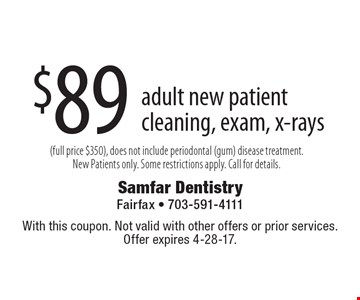 $89 adult new patient cleaning, exam, x-rays (full price $350), does not include periodontal (gum) disease treatment. New Patients only. Some restrictions apply. Call for details. With this coupon. Not valid with other offers or prior services. Offer expires 4-28-17.