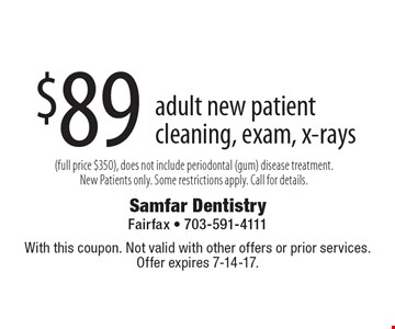 $89 adult new patient cleaning, exam, x-rays (full price $350), does not include periodontal (gum) disease treatment. New Patients only. Some restrictions apply. Call for details. With this coupon. Not valid with other offers or prior services. Offer expires 7-14-17.