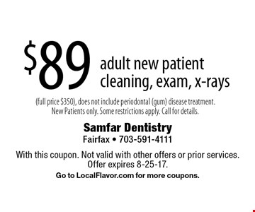 $89 adult new patient cleaning, exam, x-rays (full price $350), does not include periodontal (gum) disease treatment. New Patients only. Some restrictions apply. Call for details. With this coupon. Not valid with other offers or prior services. Offer expires 8-25-17. Go to LocalFlavor.com for more coupons.