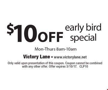 $10 Off Early Bird Special. Mon.-Thurs. 8am-10am. Only valid upon presentation of this coupon. Coupon cannot be combined with any other offer. Offer expires 3/10/17. CLP10