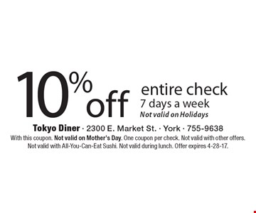 10% off entire check 7 days a week. Not valid on Holidays. With this coupon. Not valid on Mother's Day. One coupon per check. Not valid with other offers. Not valid with All-You-Can-Eat Sushi. Not valid during lunch. Offer expires 4-28-17.