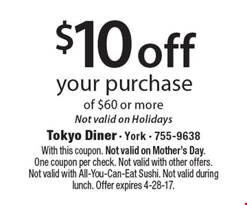 $10 off your purchase of $60 or more. Not valid on Holidays. With this coupon. Not valid on Mother's Day. One coupon per check. Not valid with other offers. Not valid with All-You-Can-Eat Sushi. Not valid during lunch. Offer expires 4-28-17.