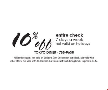 10% off entire check, 7 days a week, not valid on holidays. With this coupon. Not valid on Mother's Day. One coupon per check. Not valid with other offers. Not valid with All-You-Can-Eat Sushi. Not valid during lunch. Expires 6-16-17.