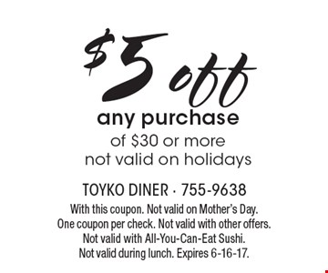 $5 off any purchase of $30 or more, not valid on holidays. With this coupon. Not valid on Mother's Day. One coupon per check. Not valid with other offers. Not valid with All-You-Can-Eat Sushi. Not valid during lunch. Expires 6-16-17.