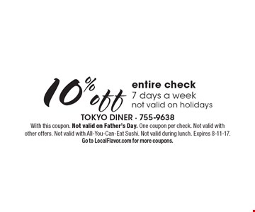 10% off entire check, 7 days a week. not valid on holidays. With this coupon. Not valid on Father's Day. One coupon per check. Not valid with other offers. Not valid with All-You-Can-Eat Sushi. Not valid during lunch. Expires 8-11-17. Go to LocalFlavor.com for more coupons.