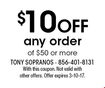 $10 off any order of $50 or more. With this coupon. Not valid with other offers. Offer expires 3-10-17.