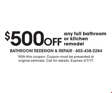 $500 Off any full bathroom or kitchen remodel. With this coupon. Coupon must be presented at original estimate. Call for details. Expires 4/7/17.