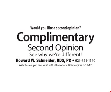 Would you like a second opinion? Complimentary Second Opinion. See why we're different! With this coupon. Not valid with other offers. Offer expires 3-10-17.