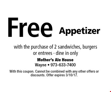 Free Appetizer with the purchase of 2 sandwiches, burgersor entrees - dine in only. With this coupon. Cannot be combined with any other offers or discounts. Offer expires 3/10/17.