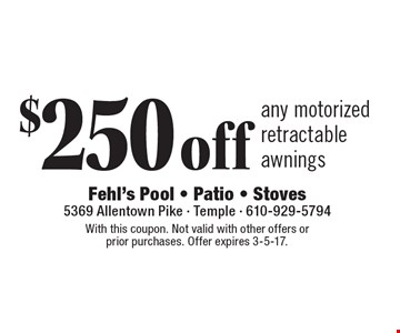 $250 off any motorized retractable awnings. With this coupon. Not valid with other offers or prior purchases. Offer expires 3-5-17.