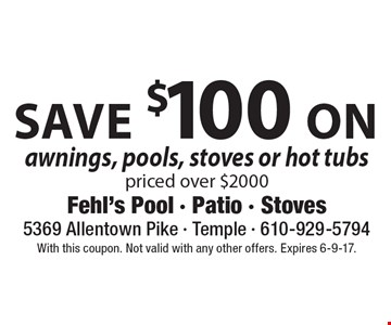 save $100 on awnings, pools, stoves or hot tubs priced over $2000. With this coupon. Not valid with any other offers. Expires 6-9-17.