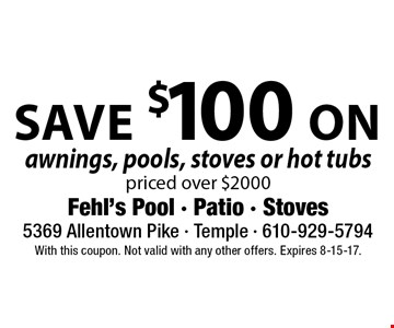 Save $100 on awnings, pools, stoves or hot tubs priced over $2000. With this coupon. Not valid with any other offers. Expires 8-15-17.