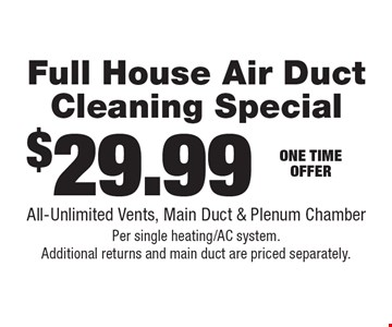 $29.99 Full House Air Duct Cleaning Special All-Unlimited Vents, Main Duct & Plenum Chamber Per single heating/AC system. Additional returns and main duct are priced separately..