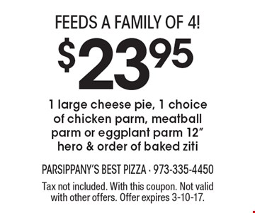 Feeds a family of 4!! $23.95 1 large cheese pie, 1 choice of chicken parm, meatball parm or eggplant parm 12