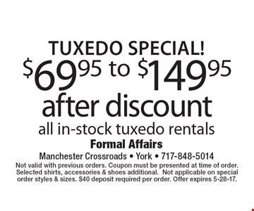 Tuxedo Special! $69.95 To $149.95 After Discount. All in-stock tuxedo rentals. Not valid with previous orders. Coupon must be presented at time of order. Selected shirts, accessories & shoes additional. Not applicable on special order styles & sizes. $40 deposit required per order. Offer expires 5-28-17.