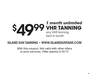 $49.99 1 month unlimited VHR tanning any VHR tanning bed or booth. With this coupon. Not valid with other offers or prior services. Offer expires 3-10-17.