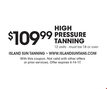 $109.99 high pressure tanning 12 visits - must be 18 or over. With this coupon. Not valid with other offers or prior services. Offer expires 4-14-17.