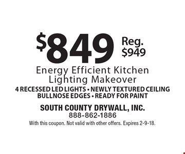 $849 Energy Efficient Kitchen Lighting Makeover includes 4 Recessed LED Lights, Newly Textured Ceiling,  Bullnose Edges, Ready For Paint, Reg. $949. With this coupon. Not valid with other offers. Expires 2-9-18.