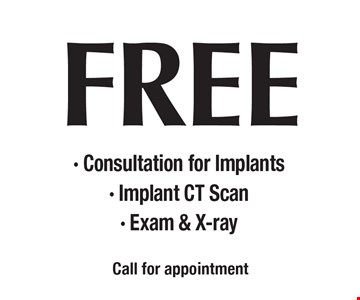 FREE - Consultation for Implants - Implant CT Scan - Exam & X-ray. Call for appointment.