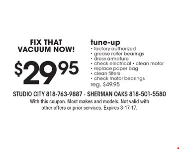 FIX THAT VACUUM NOW! $29.95 tune-up - factory authorized - grease roller bearings - dress armature - check electrical - clean motor - replace paper bag - clean filters - check motor bearings. Reg. $49.95. With this coupon. Most makes and models. Not valid with other offers or prior services. Expires 3-17-17.