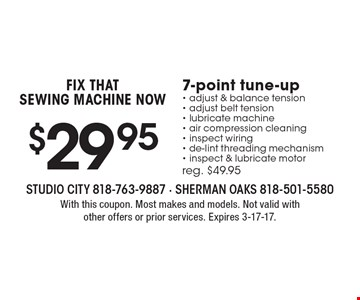 FIX THAT SEWING MACHINE NOW $29.95 7-point tune-up - adjust & balance tension - adjust belt tension - lubricate machine - air compression cleaning - inspect wiring - de-lint threading mechanism - inspect & lubricate motor. Reg. $49.95. With this coupon. Most makes and models. Not valid with other offers or prior services. Expires 3-17-17.