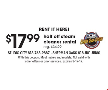 RENT IT HERE! $17.99 half off steam cleaner rental, reg. $34.99. With this coupon. Most makes and models. Not valid with other offers or prior services. Expires 3-17-17.