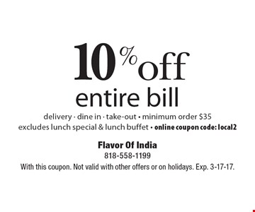 10% off entire bill delivery - dine in - take-out - minimum order $35. Excludes lunch special & lunch buffet - online coupon code: local2. With this coupon. Not valid with other offers or on holidays. Exp. 3-17-17.