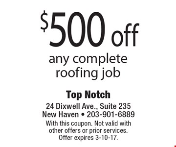 $500 off any complete roofing job. With this coupon. Not valid with other offers or prior services. Offer expires 3-10-17.