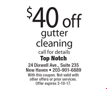 $40 off gutter cleaning. Call for details. With this coupon. Not valid with other offers or prior services. Offer expires 3-10-17.
