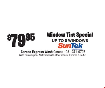 $79.95 Window Tint Special. UP TO 5 WINDOWS. With this coupon. Not valid with other offers. Expires 5-5-17.