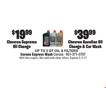 $39.99 Chevron Havoline Oil Change & Car Wash OR $19.99 Chevron Supreme Oil Change. UP TO 5 QT OIL & FILTERS. With this coupon. Not valid with other offers. Expires 5-5-17.