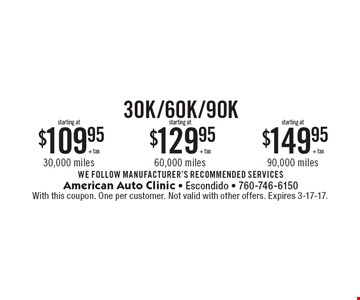 30K/60K/90K starting at $109.95 + tax 30,000 miles starting at $129.95 + tax 60,000 miles starting at $149.95 + tax 90,000 miles . WE FOLLOW MANUFACTURER'S RECOMMENDED SERVICES. With this coupon. One per customer. Not valid with other offers. Expires 3-17-17.
