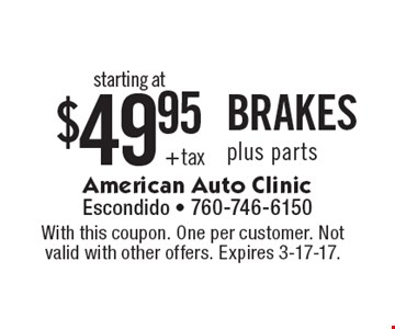 starting at $49.95 + tax BRAKES plus parts. With this coupon. One per customer. Not valid with other offers. Expires 3-17-17.