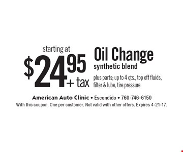 Oil Change starting at $24.95 + tax. Synthetic blend. Plus parts; up to 4 qts., top off fluids, filter & lube, tire pressure. With this coupon. One per customer. Not valid with other offers. Expires 4-21-17.