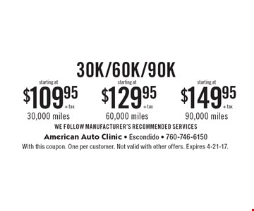 30K mile service starting at $109.95 + tax. 60k mile service starting at $129.95 + tax. 90k mile service starting at $149.95 + tax. WE FOLLOW MANUFACTURER'S RECOMMENDED SERVICES. With this coupon. One per customer. Not valid with other offers. Expires 4-21-17.