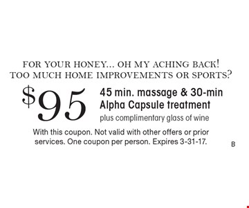 $95 for 45 min. massage & 30-min Alpha Capsule treatment plus complimentary glass of wine. With this coupon. Not valid with other offers or prior services. One coupon per person. Expires 3-31-17.