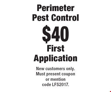 $40 Perimeter Pest Control. First Application. New customers only. Must present coupon or mention code LFS2017.