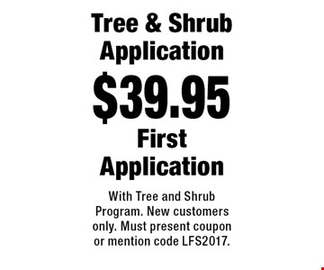 $39.95 Tree & Shrub Application First Application. With Tree and Shrub Program. New customers only. Must present coupon or mention code LFS2017.