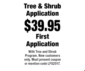 $39.95 Tree & Shrub Application. First Application. With Tree and Shrub Program. New customers only. Must present coupon or mention code LFS2017.
