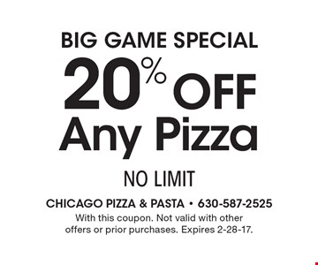 Big Game Special. 20% off Any Pizza. NO LIMIT. With this coupon. Not valid with other offers or prior purchases. Expires 2-28-17.