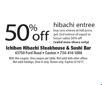 50% off hibachi entree. Buy one entree at full price, get 2nd entree of equal or lesser value 50% off (valid Mon-Thurs only). With this coupon. One coupon per table. Not valid with other offers. Not valid holidays. Dine in only. Dinner only. Expires 4/14/17.